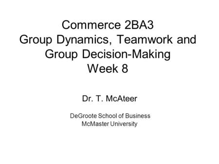 Commerce 2BA3 Group Dynamics, Teamwork and Group Decision-Making Week 8 Dr. T. McAteer DeGroote School of Business McMaster University.
