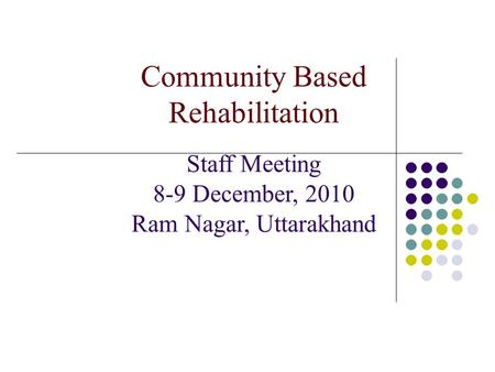 Community Based Rehabilitation Staff Meeting 8-9 December, 2010 Ram Nagar, Uttarakhand.