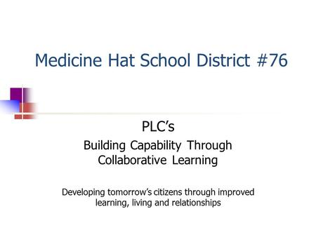 Medicine Hat School District #76 PLC's Building Capability Through Collaborative Learning Developing tomorrow's citizens through improved learning, living.