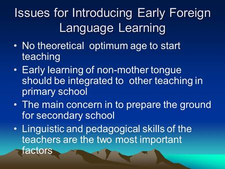 Issues for Introducing Early Foreign Language Learning No theoretical optimum age to start teaching Early learning of non-mother tongue should be integrated.
