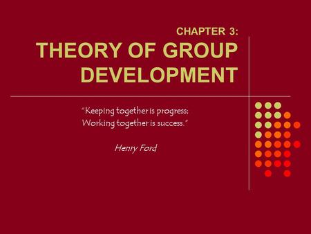 "CHAPTER 3: THEORY OF GROUP DEVELOPMENT ""Keeping together is progress; Working together is success."" Henry Ford."