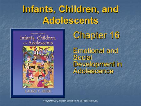 Copyright © 2012 Pearson Education, Inc. All Rights Reserved. Infants, Children, and Adolescents Chapter 16 Emotional and Social Development in Adolescence.