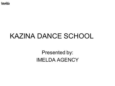 KAZINA DANCE SCHOOL Presented by: IMELDA AGENCY. The client Dance school Kazina, Ljubljana – Slovenija Different kinds of dance courses For all generations.