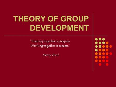 "THEORY OF GROUP DEVELOPMENT ""Keeping together is progress; Working together is success."" Henry Ford."