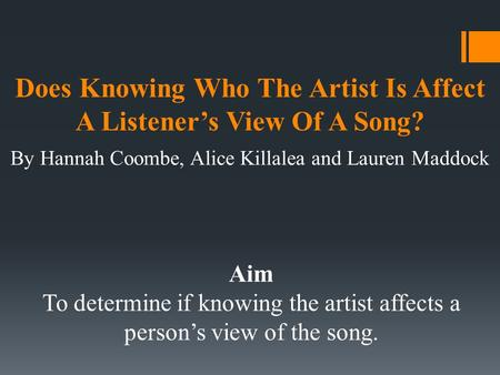 Does Knowing Who The Artist Is Affect A Listener's View Of A Song? By Hannah Coombe, Alice Killalea and Lauren Maddock Aim To determine if knowing the.