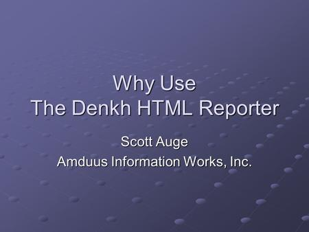 Why Use The Denkh HTML Reporter Scott Auge Amduus Information Works, Inc.