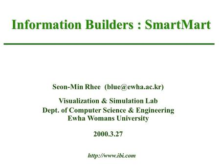 Information Builders : SmartMart Seon-Min Rhee Visualization & Simulation Lab Dept. of Computer Science & Engineering Ewha Womans University.