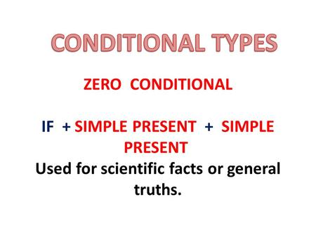 ZERO CONDITIONAL IF + SIMPLE PRESENT + SIMPLE PRESENT Used for scientific facts or general truths.