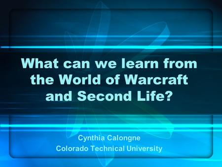 What can we learn from the World of Warcraft and Second Life? Cynthia Calongne Colorado Technical University.