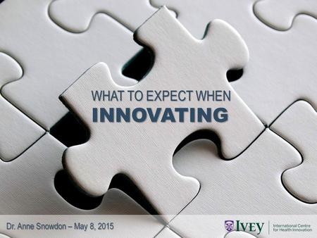 WHAT TO EXPECT WHEN INNOVATING Dr. Anne Snowdon – May 8, 2015.