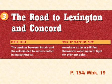 P. 154/ Wbk. 19. Chapter 6 Section 3 Road to Lexington & Concord P. 19/ P. 154 A.Sequencing Events As you read this section, answer the questions about.