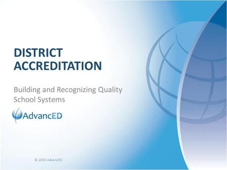 Building and Recognizing Quality School Systems DISTRICT ACCREDITATION © 2010 AdvancED.