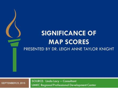 SIGNIFICANCE OF MAP SCORES PRESENTED BY DR. LEIGH ANNE TAYLOR KNIGHT SOURCE: Linda Lacy – Consultant UMKC Regional Professional Development Center SEPTEMBER.