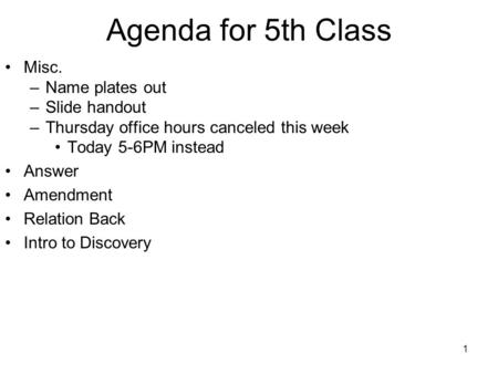 1 Agenda for 5th Class Misc. –Name plates out –Slide handout –Thursday office hours canceled this week Today 5-6PM instead Answer Amendment Relation Back.