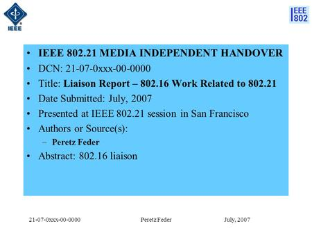 21-07-0xxx-00-0000 July, 2007Peretz Feder IEEE 802.21 MEDIA INDEPENDENT HANDOVER DCN: 21-07-0xxx-00-0000 Title: Liaison Report – 802.16 Work Related to.