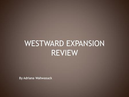 WESTWARD EXPANSION REVIEW By Adriana Wahwasuck. 1. Louisiana Purchase: -doubled the size of the United States, adding 828,000 square miles. 2. Meriwether.