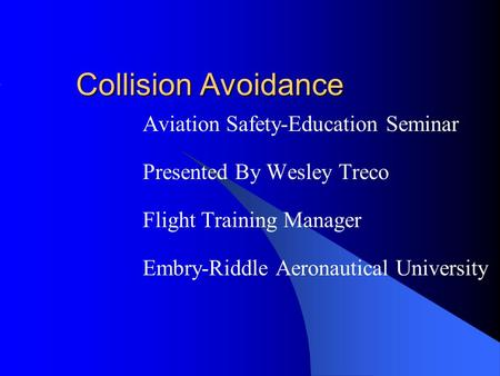 Collision Avoidance Aviation Safety-Education Seminar Presented By Wesley Treco Flight Training Manager Embry-Riddle Aeronautical University.
