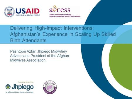 Delivering High-Impact Interventions: Afghanistan's Experience in Scaling Up Skilled Birth Attendants Pashtoon Azfar, Jhpiego Midwifery Advisor and President.