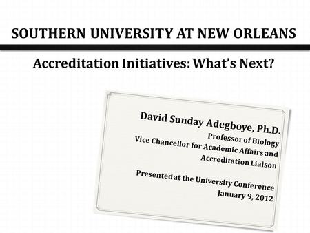 SOUTHERN UNIVERSITY AT NEW ORLEANS Accreditation Initiatives: What's Next? David Sunday Adegboye, Ph.D. Professor of Biology Vice Chancellor for Academic.