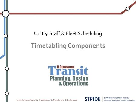 Materials developed by K. Watkins, J. LaMondia and C. Brakewood Timetabling Components Unit 5: Staff & Fleet Scheduling.