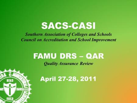 SACS-CASI Southern Association of Colleges and Schools Council on Accreditation and School Improvement FAMU DRS – QAR Quality Assurance Review April 27-28,