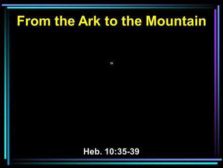 From the Ark to the Mountain 33 Heb. 10:35-39. 23 By faith Moses, when he was born, was hidden for three months by his parents, because they saw that.