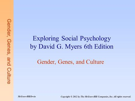 Gender, Genes, and Culture Exploring Social Psychology by David G. Myers 6th Edition Gender, Genes, and Culture Copyright © 2012 by The McGraw-Hill Companies,