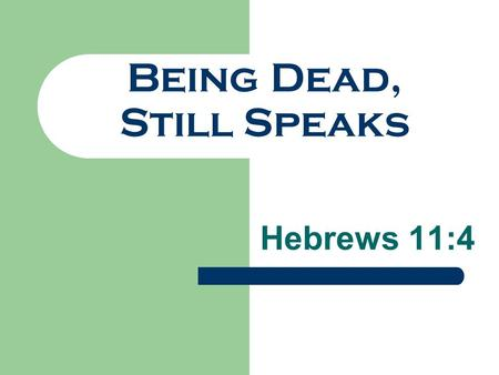 "Being Dead, Still Speaks Hebrews 11:4. ""By faith Abel offered to God a more excellent sacrifice than Cain, through which he obtained witness that he was."