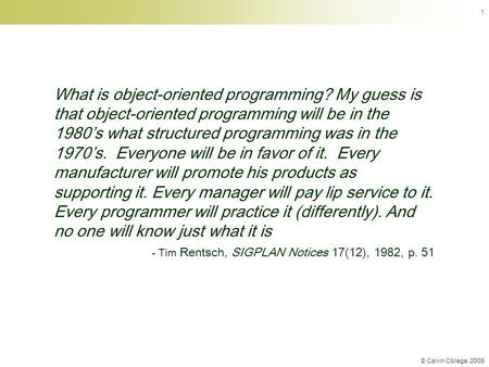 © Calvin College, 2009 1 What is object-oriented programming? My guess is that object-oriented programming will be in the 1980's what structured programming.