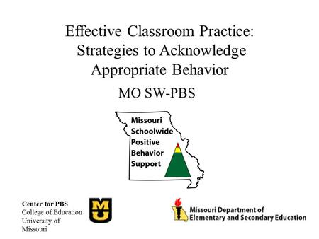 Effective Classroom Practice: Strategies to Acknowledge Appropriate Behavior MO SW-PBS Center for PBS College of Education University of Missouri.
