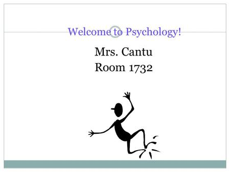 "Welcome to Psychology! Mrs. Cantu Room 1732. What is ""Psychology""? Psychology is the scientific study of behavior and mental processes of animals and."