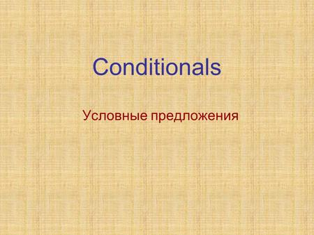 Conditionals Условные предложения. Conditionals If the weather is fine, we shall go to the country.