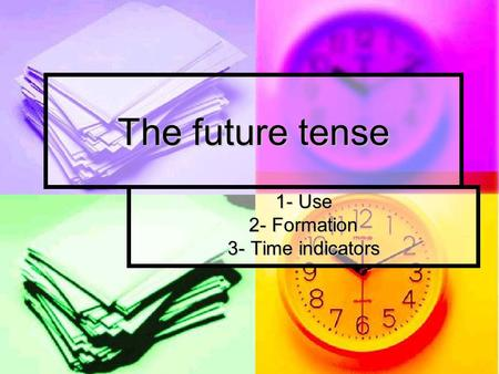 The future tense 1- Use 2- Formation 3- Time indicators.