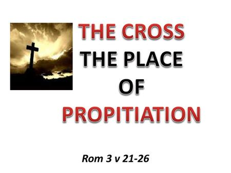 Rom 3 v 21-26. CALVARY Substitution Justification Propitiation.
