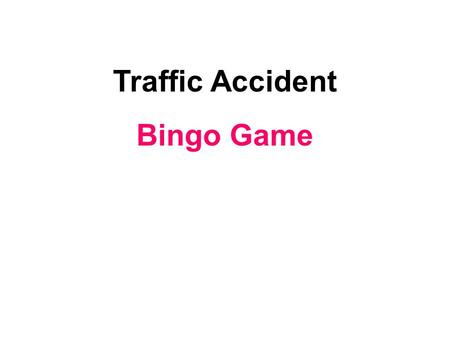Traffic Accident Bingo Game. 1.My pet bird died yesterday. I am feeling very. unhappy.