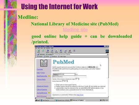 Using the Internet for Work Medline: National Library of Medicine site (PubMed) Medline site Medline site good online help guide + can be downloaded /printed.