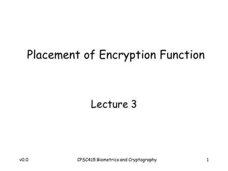 V0.0CPSC415 Biometrics and Cryptography1 Placement of Encryption Function Lecture 3.