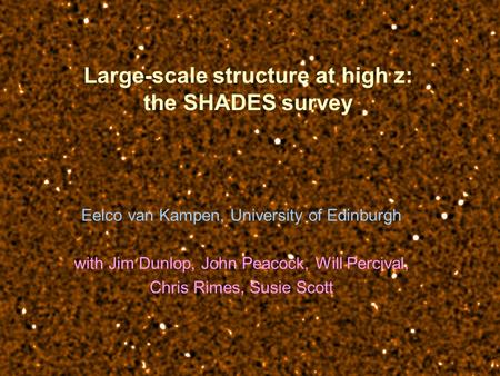 Large-scale structure at high z: the SHADES survey Eelco van Kampen, University of Edinburgh with Jim Dunlop, John Peacock, Will Percival, Chris Rimes,