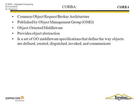 CORBA IS 8030 – Integrated Computing Environments Dr. Hoganson CORBA Common Object Request Broker Architecture Published by Object Management Group (OMG)