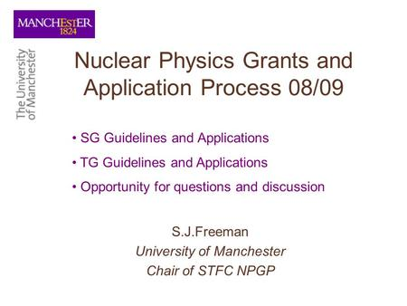 Nuclear Physics Grants and Application Process 08/09 S.J.Freeman University of Manchester Chair of STFC NPGP SG Guidelines and Applications TG Guidelines.