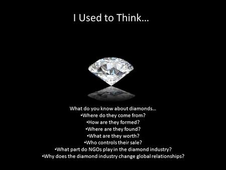 I Used to Think… What do you know about diamonds… Where do they come from? How are they formed? Where are they found? What are they worth? Who controls.