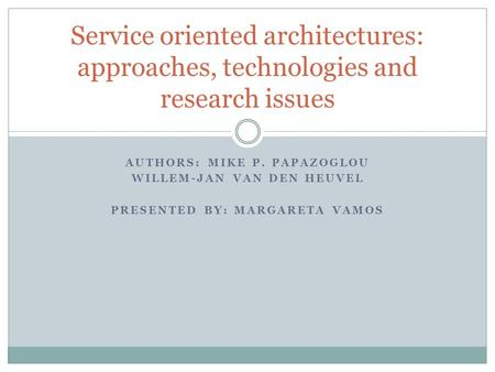 AUTHORS: MIKE P. PAPAZOGLOU WILLEM-JAN VAN DEN HEUVEL PRESENTED BY: MARGARETA VAMOS Service oriented architectures: approaches, technologies and research.