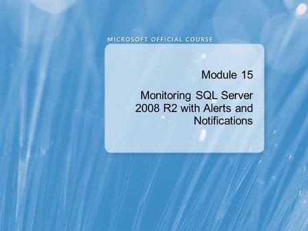 Module 15 Monitoring SQL Server 2008 R2 with Alerts and Notifications.