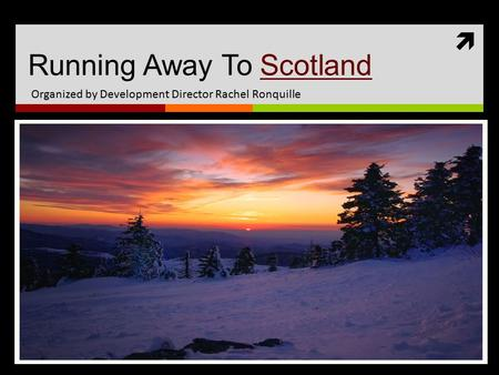  Running Away To ScotlandScotland Organized by Development Director Rachel Ronquille.