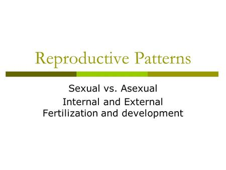 Reproductive Patterns Sexual vs. Asexual Internal and External Fertilization and development.