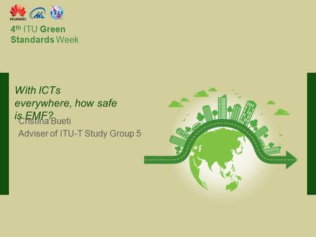 International Telecommunication Union Committed to connecting the world 4 th ITU Green Standards Week Cristina Bueti Adviser of ITU-T <strong>Study</strong> Group 5 With.