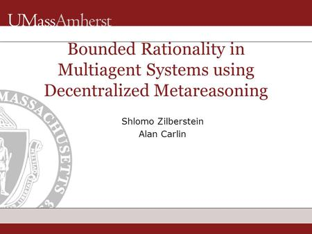 Shlomo Zilberstein Alan Carlin Bounded Rationality in Multiagent Systems using Decentralized Metareasoning TexPoint fonts used in EMF. Read the TexPoint.