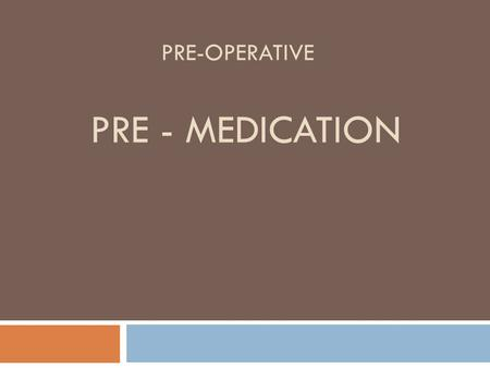 PRE-OPERATIVE PRE - MEDICATION. Pre-medication  Pre-medication is the administration of drugs before anesthesia.  Pre-medication is used to prepare.