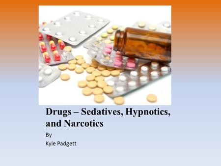 Drugs – Sedatives, Hypnotics, and Narcotics By Kyle Padgett.