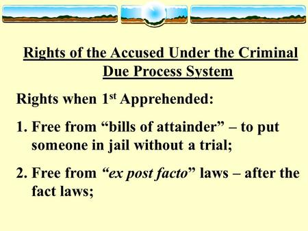 "Rights of the Accused Under the Criminal Due Process System Rights when 1 st Apprehended: 1.Free from ""bills of attainder"" – to put someone in jail without."